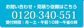 お問い合わせ・見積り依頼はこちら 0120-340-551 受付時間:月~土・午前10時~午後6時
